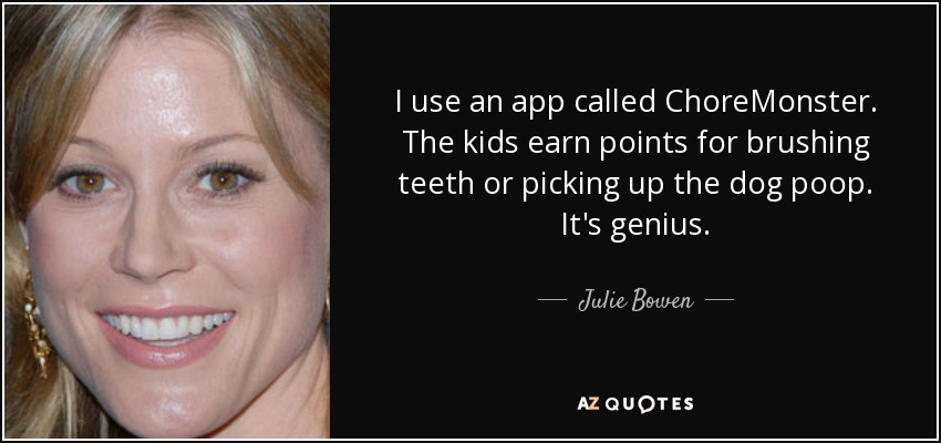 I use an app called ChoreMonster. The kids earn points for brushing teeth or picking up the dog poop. It's genius. - Julie Bowen