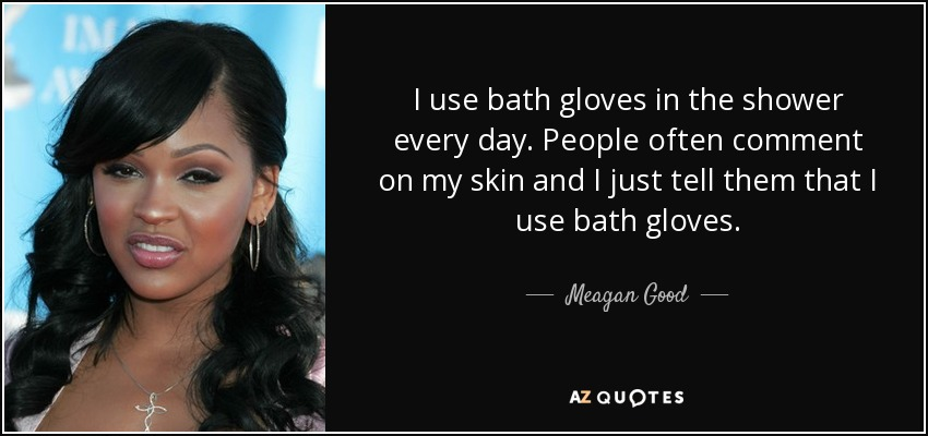 I use bath gloves in the shower every day. People often comment on my skin and I just tell them that I use bath gloves. - Meagan Good