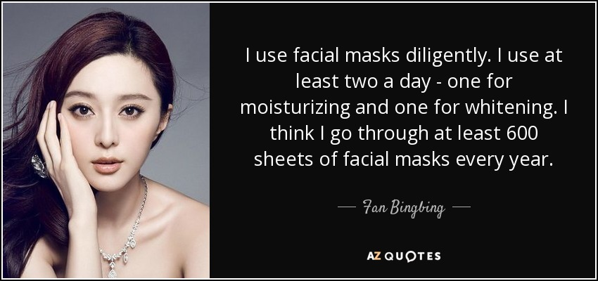 I use facial masks diligently. I use at least two a day - one for moisturizing and one for whitening. I think I go through at least 600 sheets of facial masks every year. - Fan Bingbing