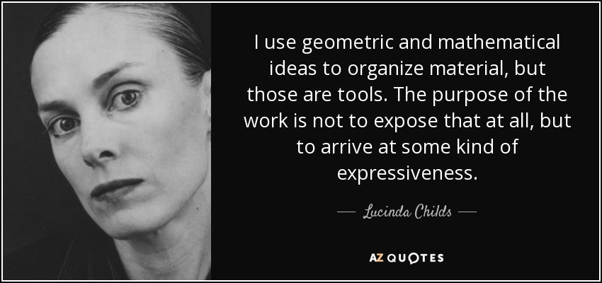 I use geometric and mathematical ideas to organize material, but those are tools. The purpose of the work is not to expose that at all, but to arrive at some kind of expressiveness. - Lucinda Childs