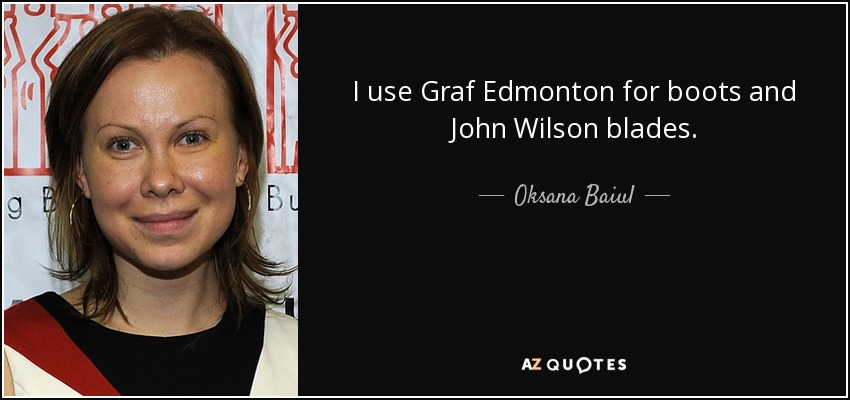 I use Graf Edmonton for boots and John Wilson blades. - Oksana Baiul
