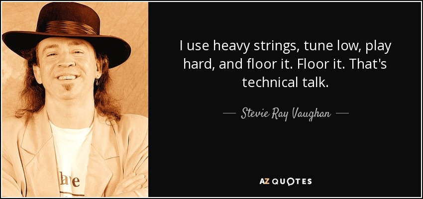 I use heavy strings, tune low, play hard, and floor it. Floor it. That's technical talk. - Stevie Ray Vaughan