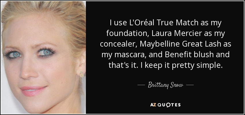 I use L'Oréal True Match as my foundation, Laura Mercier as my concealer, Maybelline Great Lash as my mascara, and Benefit blush and that's it. I keep it pretty simple. - Brittany Snow