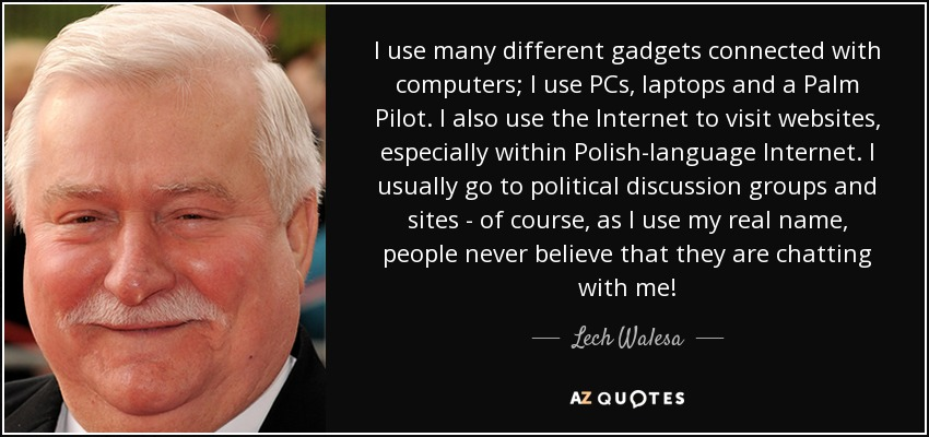 I use many different gadgets connected with computers; I use PCs, laptops and a Palm Pilot. I also use the Internet to visit websites, especially within Polish-language Internet. I usually go to political discussion groups and sites - of course, as I use my real name, people never believe that they are chatting with me! - Lech Walesa