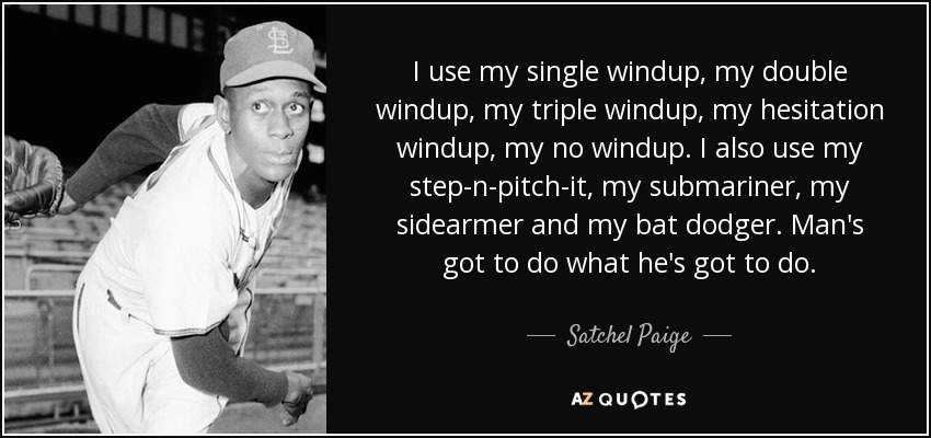 I use my single windup, my double windup, my triple windup, my hesitation windup, my no windup. I also use my step-n-pitch-it, my submariner, my sidearmer and my bat dodger. Man's got to do what he's got to do. - Satchel Paige