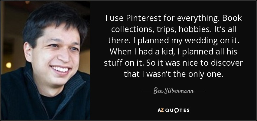 I use Pinterest for everything. Book collections, trips, hobbies. It's all there. I planned my wedding on it. When I had a kid, I planned all his stuff on it. So it was nice to discover that I wasn't the only one. - Ben Silbermann