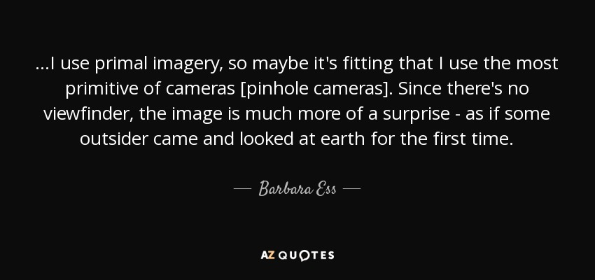 ...I use primal imagery, so maybe it's fitting that I use the most primitive of cameras [pinhole cameras]. Since there's no viewfinder, the image is much more of a surprise - as if some outsider came and looked at earth for the first time. - Barbara Ess