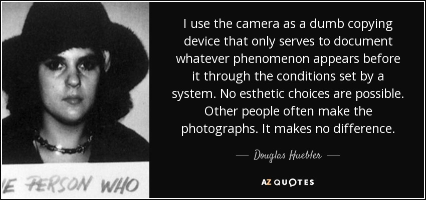 I use the camera as a dumb copying device that only serves to document whatever phenomenon appears before it through the conditions set by a system. No esthetic choices are possible. Other people often make the photographs. It makes no difference. - Douglas Huebler