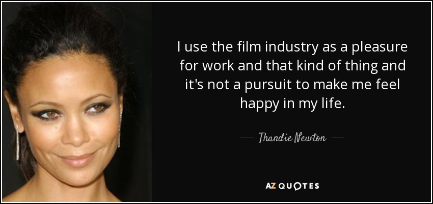 I use the film industry as a pleasure for work and that kind of thing and it's not a pursuit to make me feel happy in my life. - Thandie Newton
