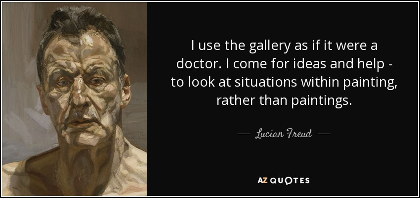 I use the gallery as if it were a doctor. I come for ideas and help - to look at situations within painting, rather than paintings. - Lucian Freud