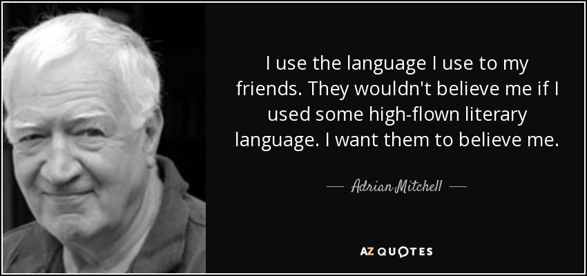 I use the language I use to my friends. They wouldn't believe me if I used some high-flown literary language. I want them to believe me. - Adrian Mitchell