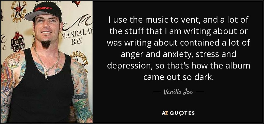 I use the music to vent, and a lot of the stuff that I am writing about or was writing about contained a lot of anger and anxiety, stress and depression, so that's how the album came out so dark. - Vanilla Ice