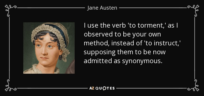 I use the verb 'to torment,' as I observed to be your own method, instead of 'to instruct,' supposing them to be now admitted as synonymous. - Jane Austen