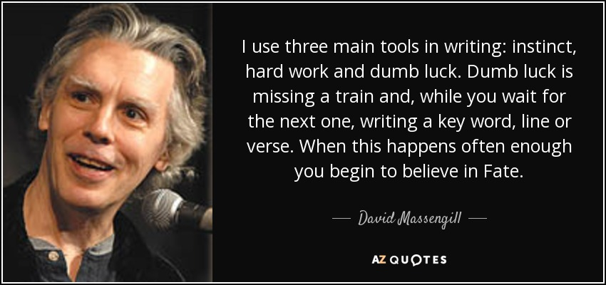 I use three main tools in writing: instinct, hard work and dumb luck. Dumb luck is missing a train and, while you wait for the next one, writing a key word, line or verse. When this happens often enough you begin to believe in Fate. - David Massengill