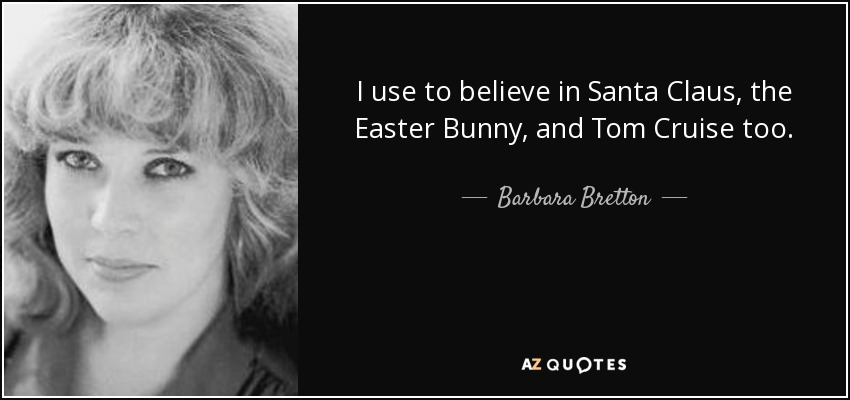 I use to believe in Santa Claus, the Easter Bunny, and Tom Cruise too. - Barbara Bretton
