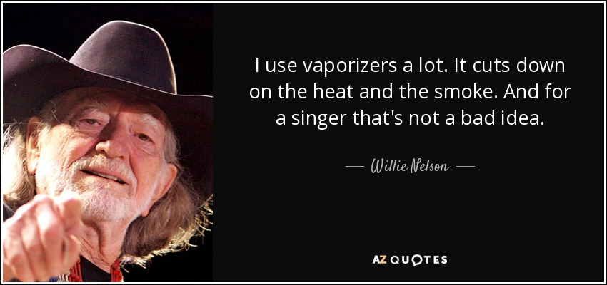 I use vaporizers a lot. It cuts down on the heat and the smoke. And for a singer that's not a bad idea. - Willie Nelson