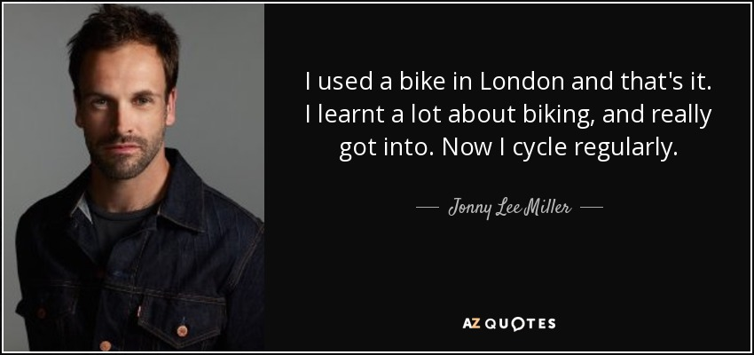 I used a bike in London and that's it. I learnt a lot about biking, and really got into. Now I cycle regularly. - Jonny Lee Miller