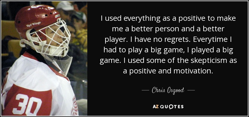 I used everything as a positive to make me a better person and a better player. I have no regrets. Everytime I had to play a big game, I played a big game. I used some of the skepticism as a positive and motivation. - Chris Osgood