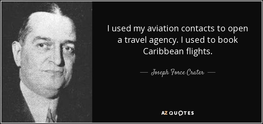 I used my aviation contacts to open a travel agency. I used to book Caribbean flights. - Joseph Force Crater