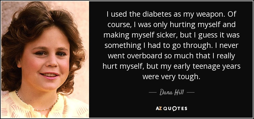 I used the diabetes as my weapon. Of course, I was only hurting myself and making myself sicker, but I guess it was something I had to go through. I never went overboard so much that I really hurt myself, but my early teenage years were very tough. - Dana Hill