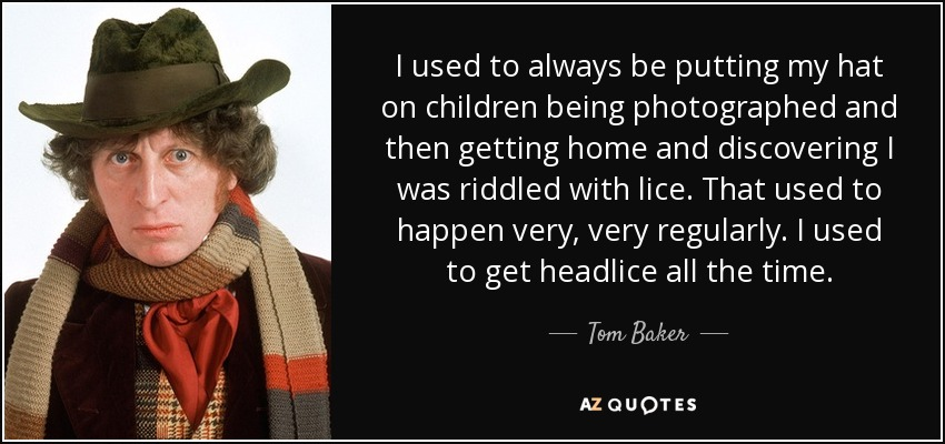 I used to always be putting my hat on children being photographed and then getting home and discovering I was riddled with lice. That used to happen very, very regularly. I used to get headlice all the time. - Tom Baker