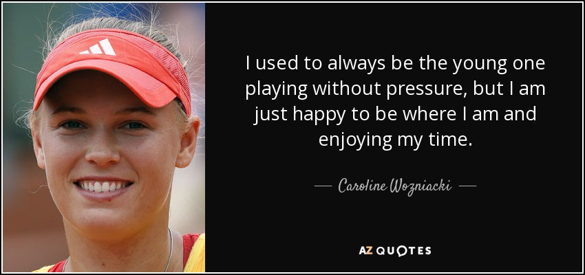 I used to always be the young one playing without pressure, but I am just happy to be where I am and enjoying my time. - Caroline Wozniacki