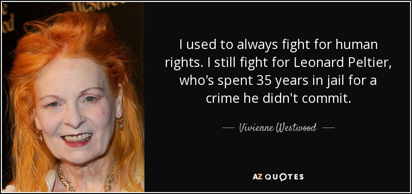 I used to always fight for human rights. I still fight for Leonard Peltier, who's spent 35 years in jail for a crime he didn't commit. - Vivienne Westwood
