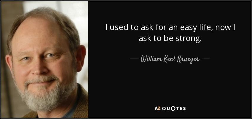 I used to ask for an easy life, now I ask to be strong. - William Kent Krueger
