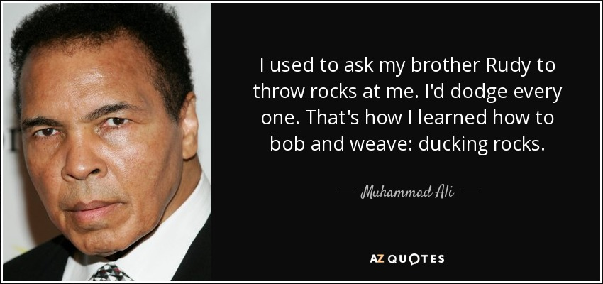 I used to ask my brother Rudy to throw rocks at me. I'd dodge every one. That's how I learned how to bob and weave: ducking rocks. - Muhammad Ali
