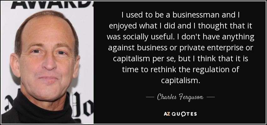 I used to be a businessman and I enjoyed what I did and I thought that it was socially useful. I don't have anything against business or private enterprise or capitalism per se, but I think that it is time to rethink the regulation of capitalism. - Charles Ferguson