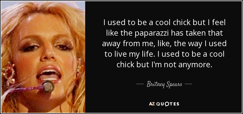 I used to be a cool chick but I feel like the paparazzi has taken that away from me, like, the way I used to live my life. I used to be a cool chick but I'm not anymore. - Britney Spears