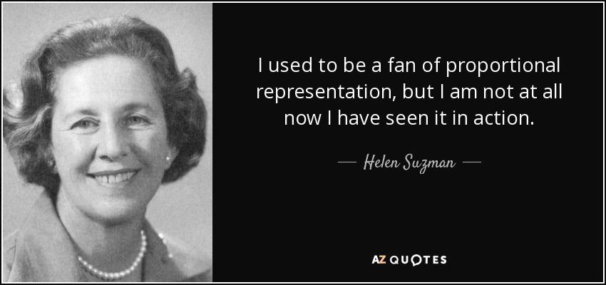 I used to be a fan of proportional representation, but I am not at all now I have seen it in action. - Helen Suzman