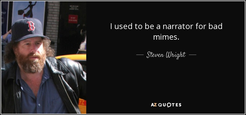 I used to be a narrator for bad mimes. - Steven Wright