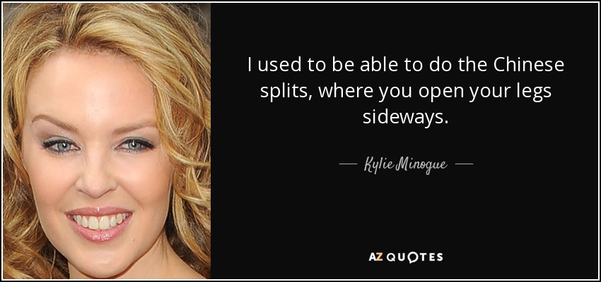 I used to be able to do the Chinese splits, where you open your legs sideways. - Kylie Minogue