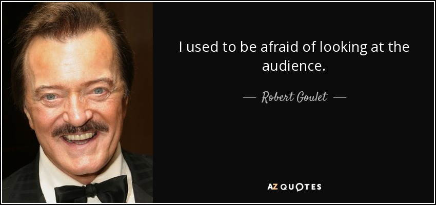 I used to be afraid of looking at the audience. - Robert Goulet