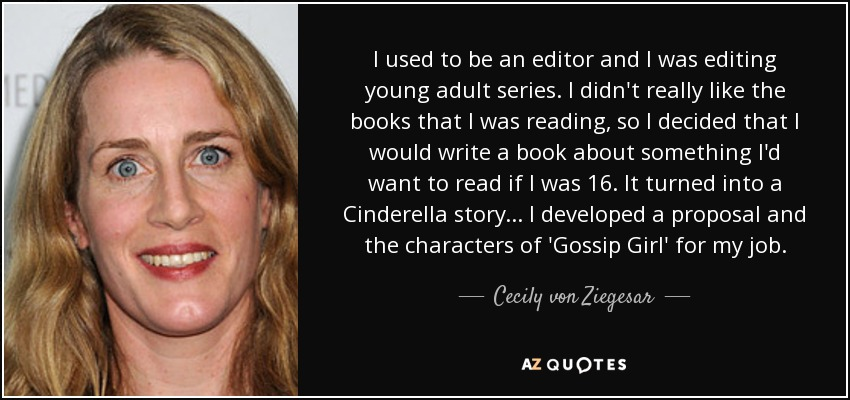 I used to be an editor and I was editing young adult series. I didn't really like the books that I was reading, so I decided that I would write a book about something I'd want to read if I was 16. It turned into a Cinderella story... I developed a proposal and the characters of 'Gossip Girl' for my job. - Cecily von Ziegesar
