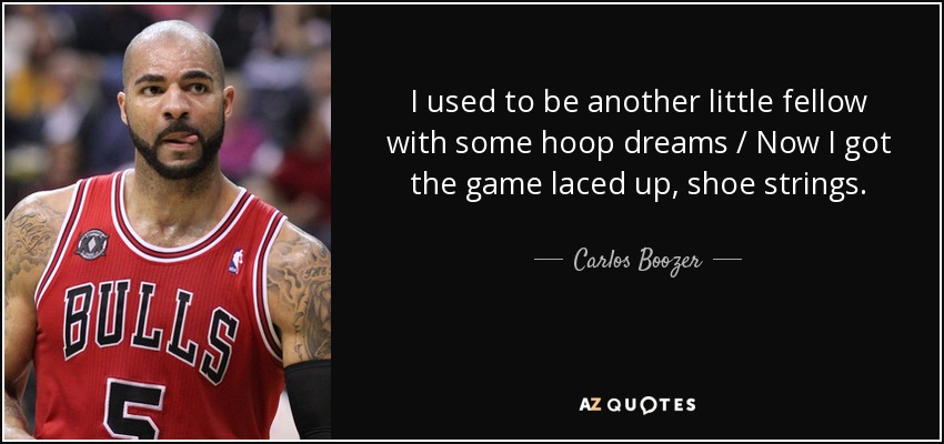 I used to be another little fellow with some hoop dreams / Now I got the game laced up, shoe strings. - Carlos Boozer