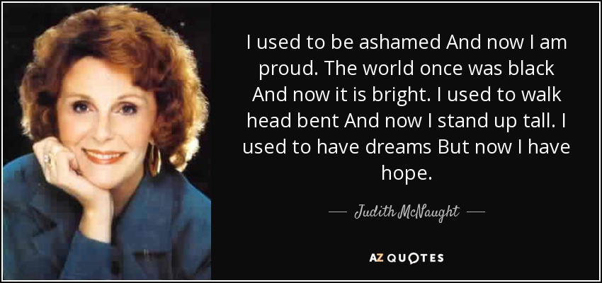 I used to be ashamed And now I am proud. The world once was black And now it is bright. I used to walk head bent And now I stand up tall. I used to have dreams But now I have hope. - Judith McNaught