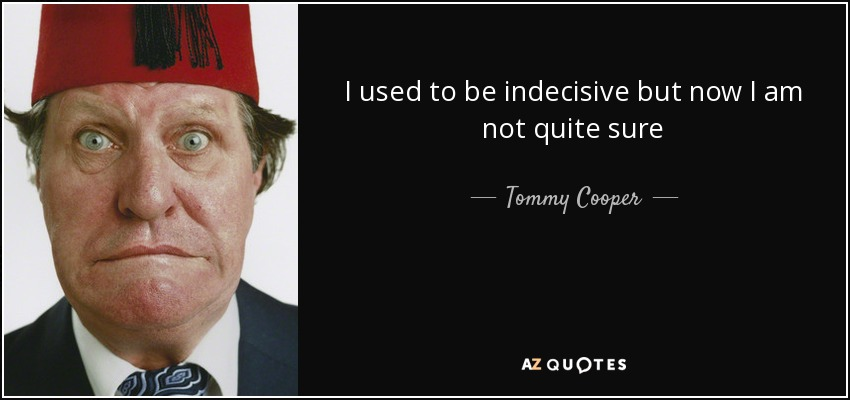 I used to be indecisive but now I am not quite sure - Tommy Cooper
