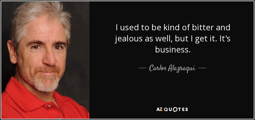 I used to be kind of bitter and jealous as well, but I get it. It's business. - Carlos Alazraqui