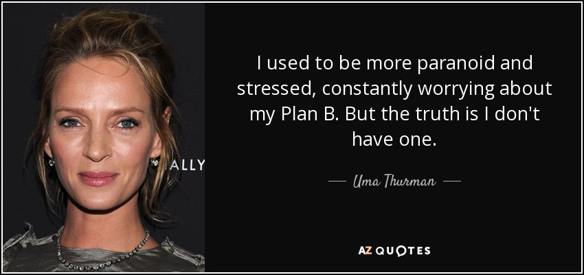 I used to be more paranoid and stressed, constantly worrying about my Plan B. But the truth is I don't have one. - Uma Thurman