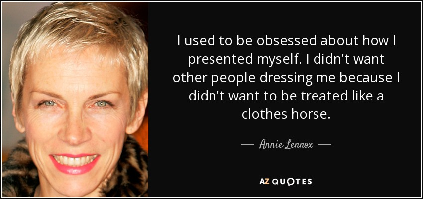 I used to be obsessed about how I presented myself. I didn't want other people dressing me because I didn't want to be treated like a clothes horse. - Annie Lennox