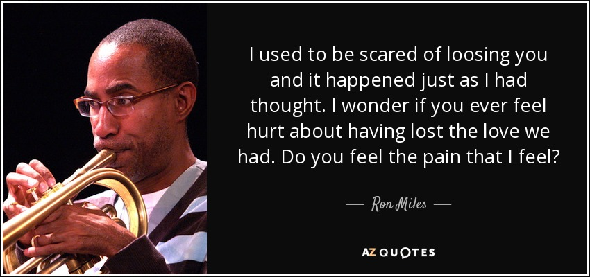 I used to be scared of loosing you and it happened just as I had thought. I wonder if you ever feel hurt about having lost the love we had. Do you feel the pain that I feel? - Ron Miles