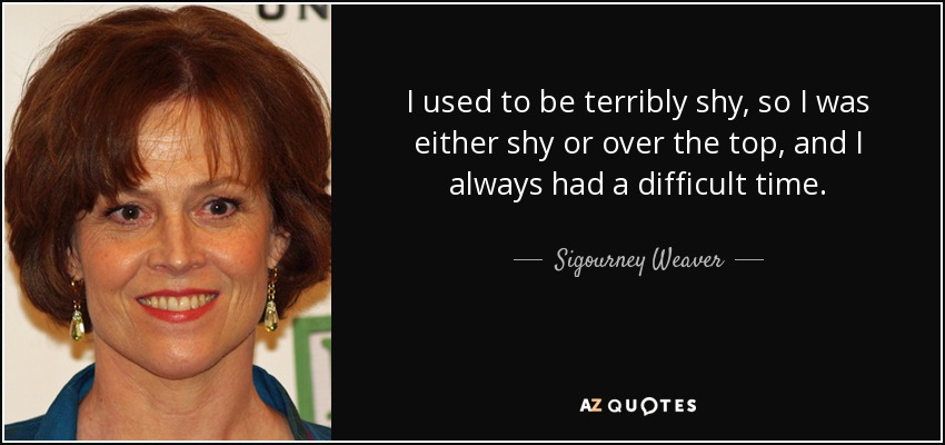 I used to be terribly shy, so I was either shy or over the top, and I always had a difficult time. - Sigourney Weaver