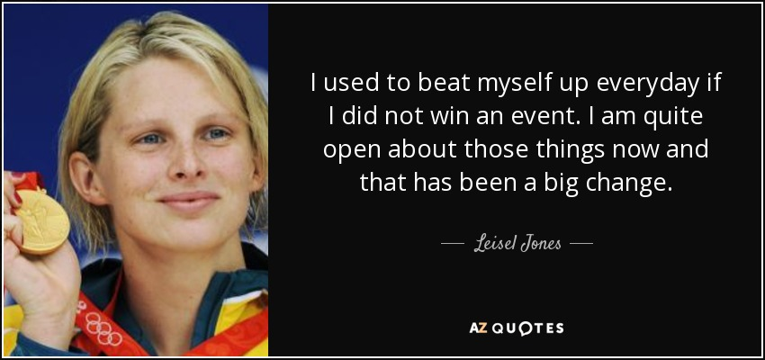 I used to beat myself up everyday if I did not win an event. I am quite open about those things now and that has been a big change. - Leisel Jones