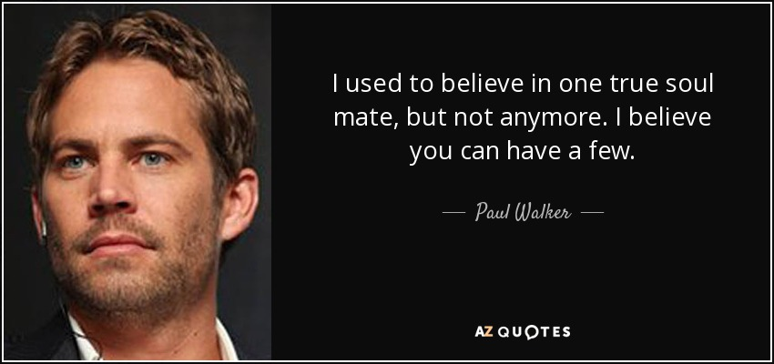 I used to believe in one true soul mate, but not anymore. I believe you can have a few. - Paul Walker