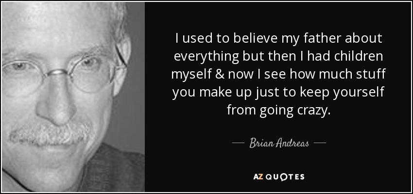 I used to believe my father about everything but then I had children myself & now I see how much stuff you make up just to keep yourself from going crazy. - Brian Andreas