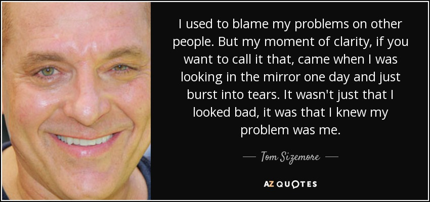 I used to blame my problems on other people. But my moment of clarity, if you want to call it that, came when I was looking in the mirror one day and just burst into tears. It wasn't just that I looked bad, it was that I knew my problem was me. - Tom Sizemore