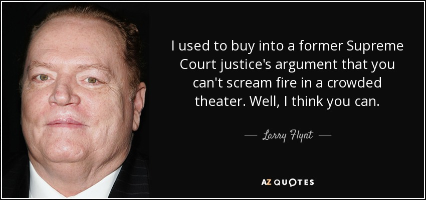 I used to buy into a former Supreme Court justice's argument that you can't scream fire in a crowded theater. Well, I think you can. - Larry Flynt