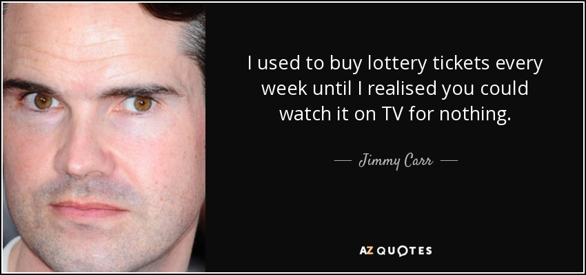 I used to buy lottery tickets every week until I realised you could watch it on TV for nothing. - Jimmy Carr